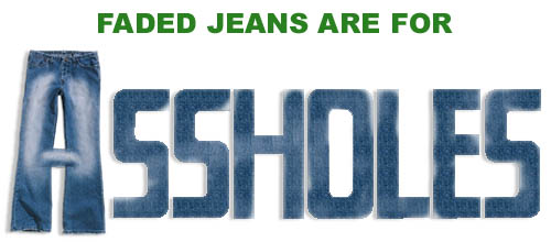 Faded jeans are for assholes.
